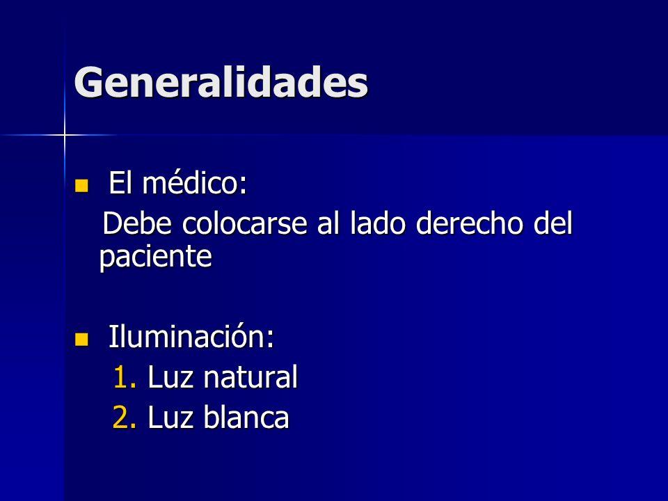 Generalidades El médico: El médico: Debe colocarse al lado derecho del paciente Debe colocarse al lado derecho del paciente Iluminación: Iluminación: