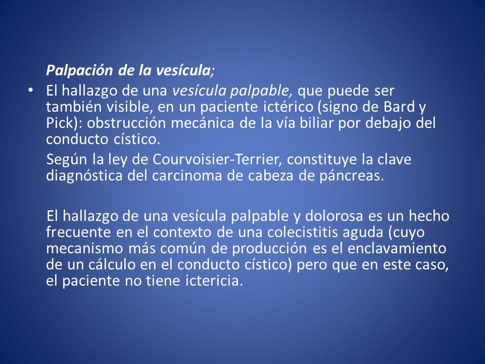Palpación de la vesícula; El hallazgo de una vesícula palpable, que puede ser también visible, en un paciente ictérico (signo de Bard y Pick): obstruc