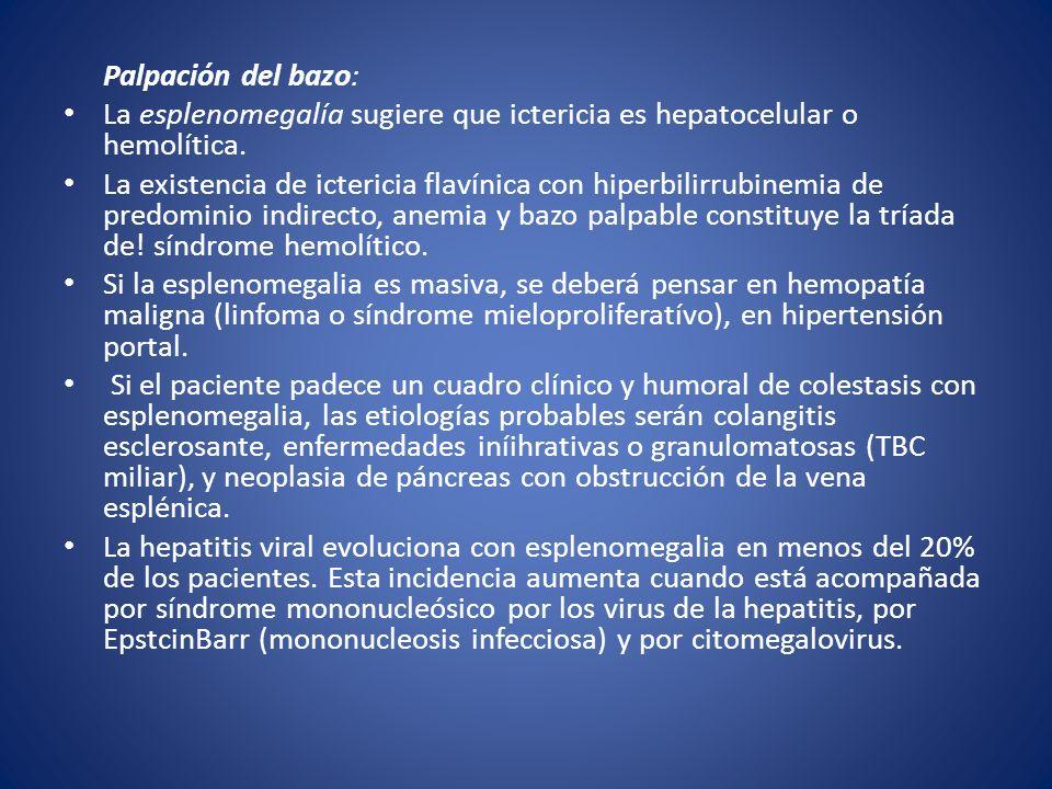 Palpación del bazo: La esplenomegalía sugiere que ictericia es hepatocelular o hemolítica. La existencia de ictericia flavínica con hiperbilirrubinemi