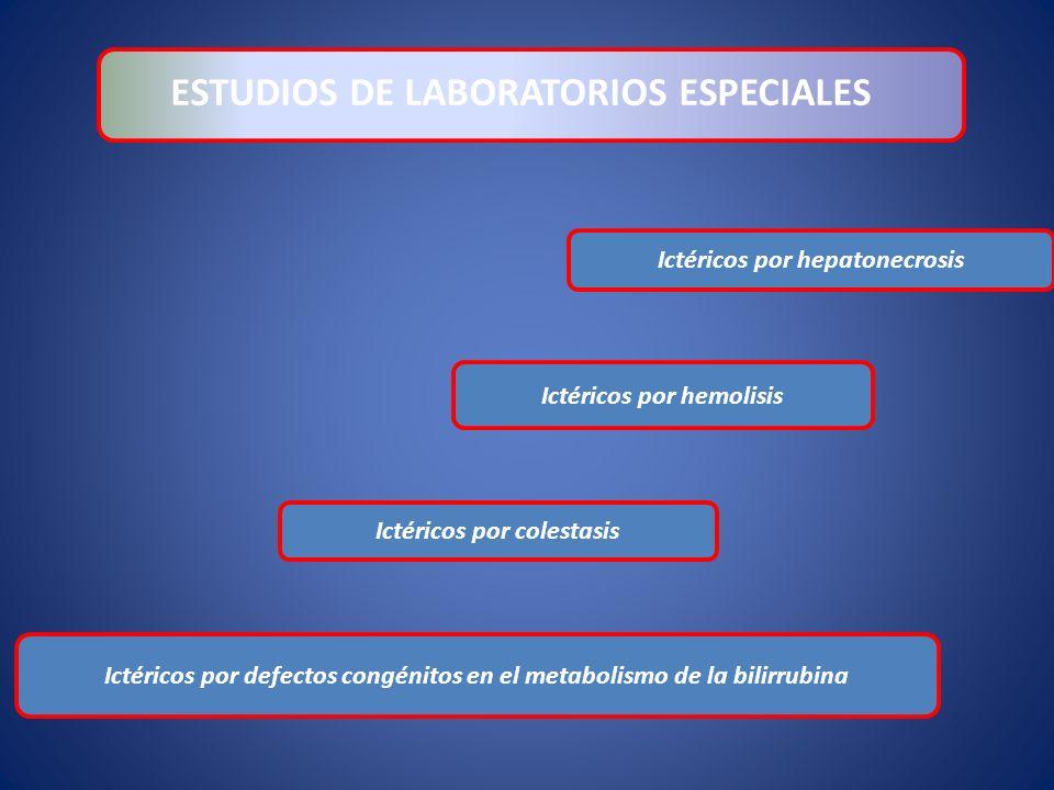 Ictéricos por defectos congénitos en el metabolismo de la bilirrubina ESTUDIOS DE LABORATORIOS ESPECIALES Ictéricos por colestasis Ictéricos por hemol