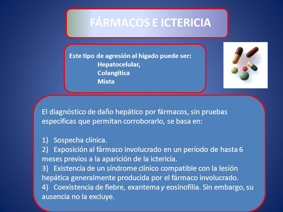 Este tipo de agresión al higado puede ser: Hepatocelular, Colangítica Mixta FÁRMACOS E ICTERICIA El diagnóstico de daño hepático por fármacos, sin pru