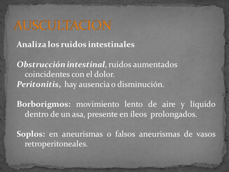 Analiza los ruidos intestinales Obstrucción intestinal, ruidos aumentados coincidentes con el dolor. Peritonitis, hay ausencia o disminución. Borborig