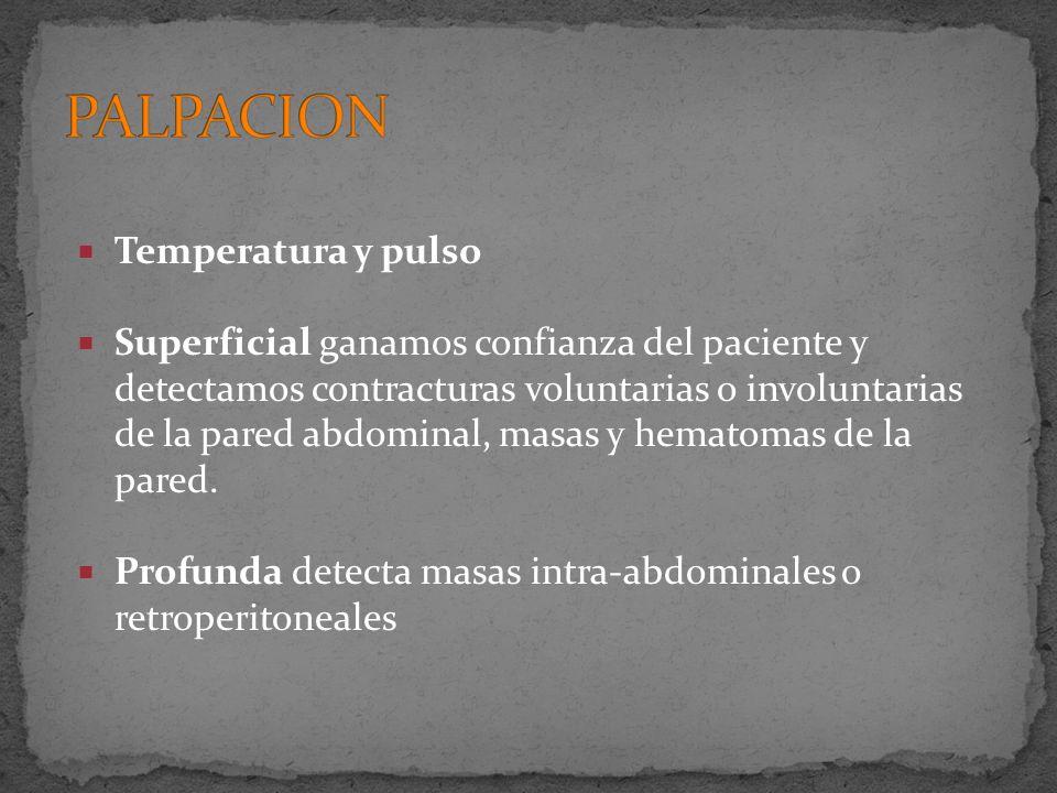 Temperatura y pulso Superficial ganamos confianza del paciente y detectamos contracturas voluntarias o involuntarias de la pared abdominal, masas y he