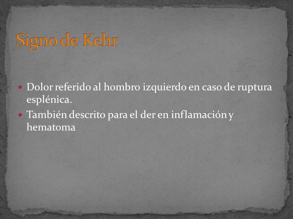 Dolor referido al hombro izquierdo en caso de ruptura esplénica. También descrito para el der en inflamación y hematoma