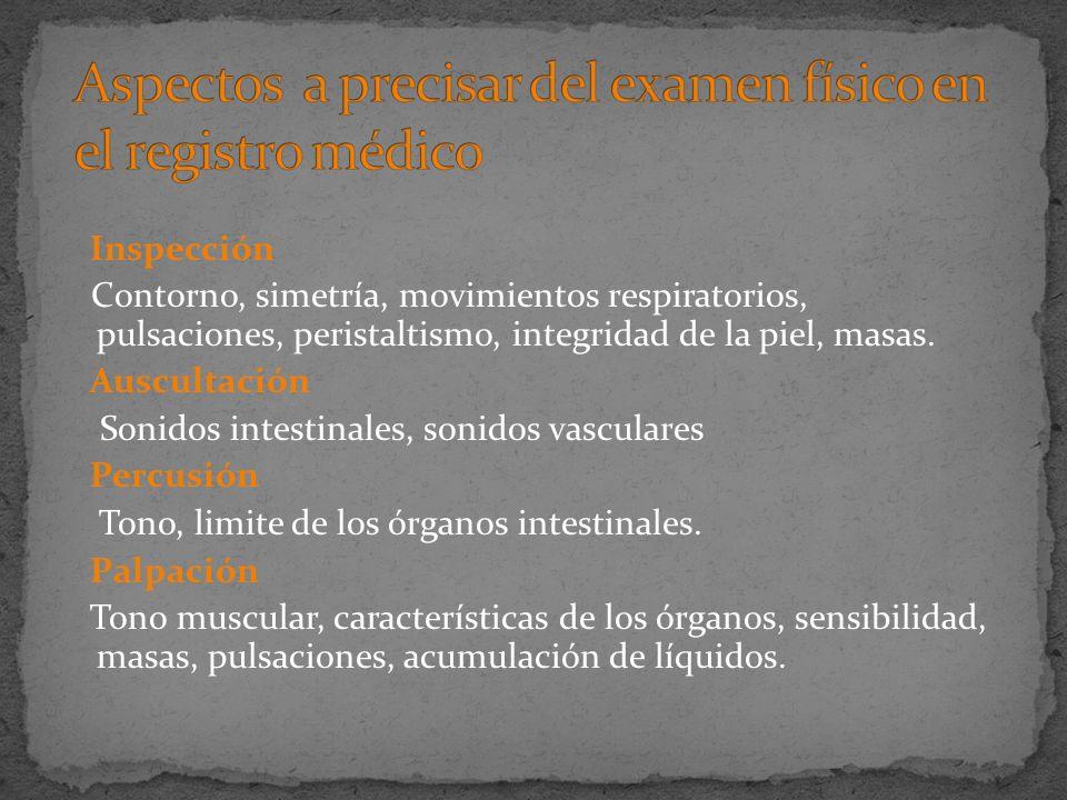 Inspección Contorno, simetría, movimientos respiratorios, pulsaciones, peristaltismo, integridad de la piel, masas. Auscultación Sonidos intestinales,