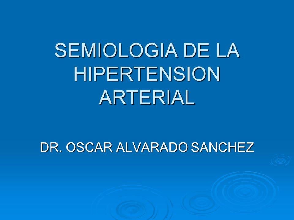 SEMIOLOGIA DE LA HIPERTENSION ARTERIAL DR. OSCAR ALVARADO SANCHEZ