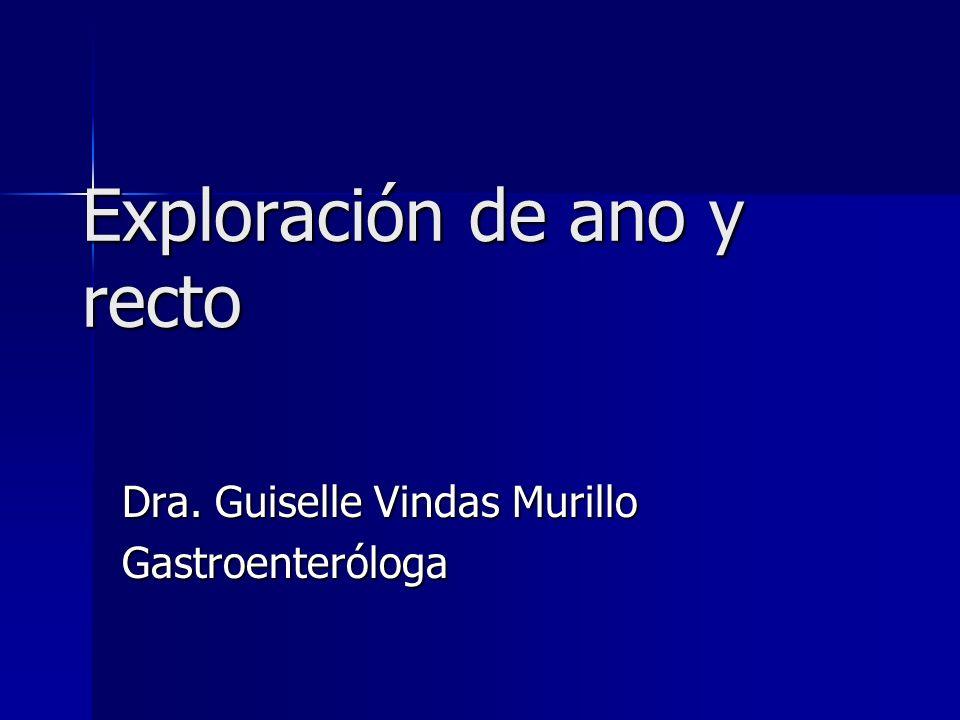 Exploración de ano y recto Dra. Guiselle Vindas Murillo Gastroenteróloga