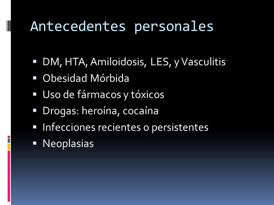 Antecedentes personales DM, HTA, Amiloidosis, LES, y Vasculitis Obesidad Mórbida Uso de fármacos y tóxicos Drogas: heroína, cocaína Infecciones recien