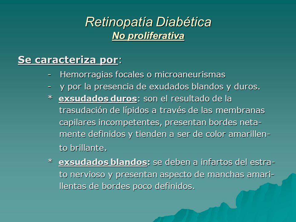 Retinopatía Diabética No proliferativa Se caracteriza por: - Hemorragias focales o microaneurismas - y por la presencia de exudados blandos y duros. *