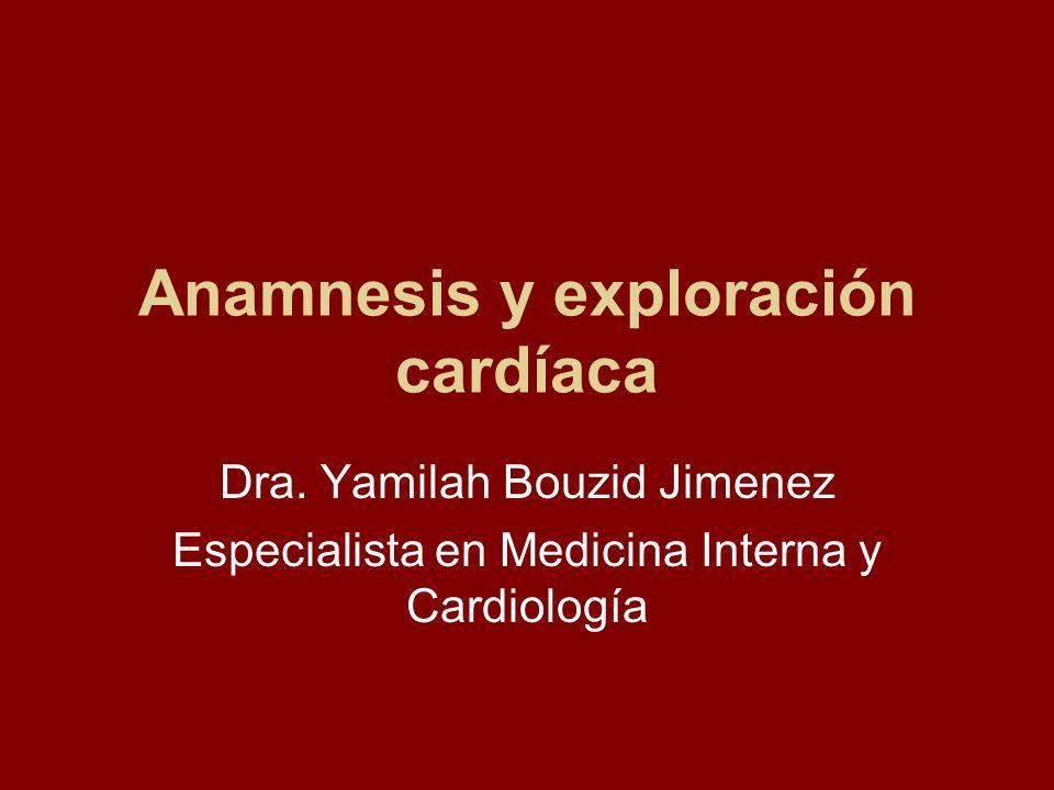 Anamnesis y exploración cardíaca Dra. Yamilah Bouzid Jimenez Especialista en Medicina Interna y Cardiología
