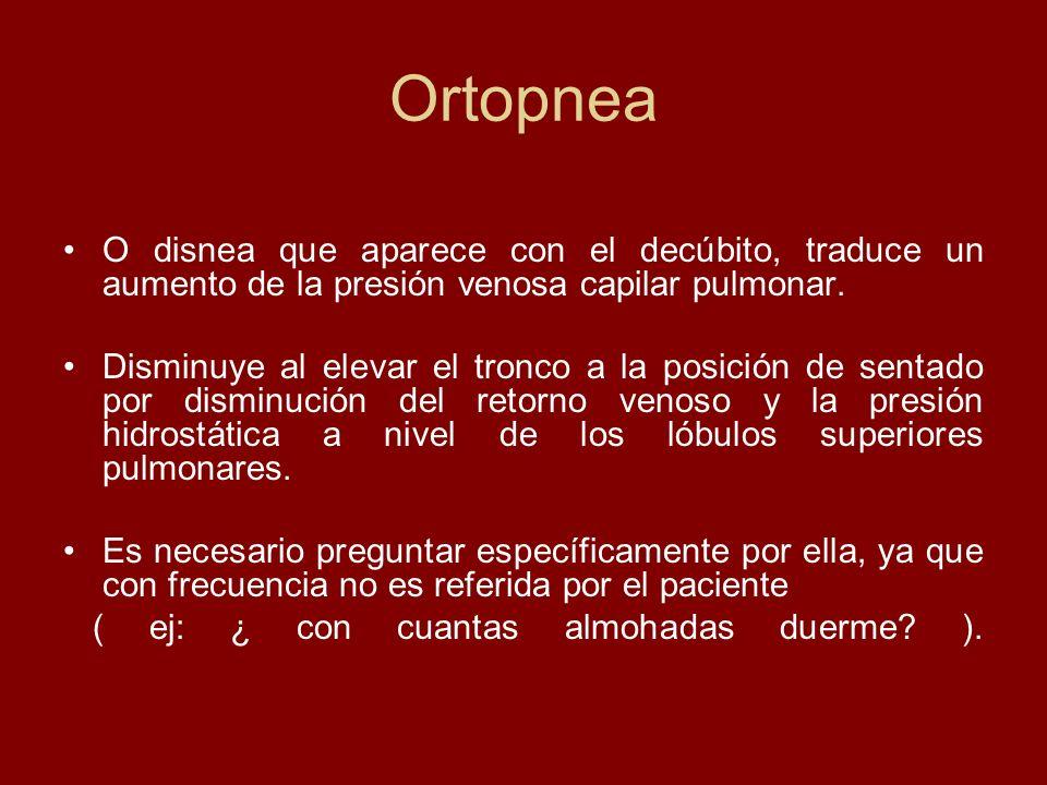 Ortopnea O disnea que aparece con el decúbito, traduce un aumento de la presión venosa capilar pulmonar. Disminuye al elevar el tronco a la posición d