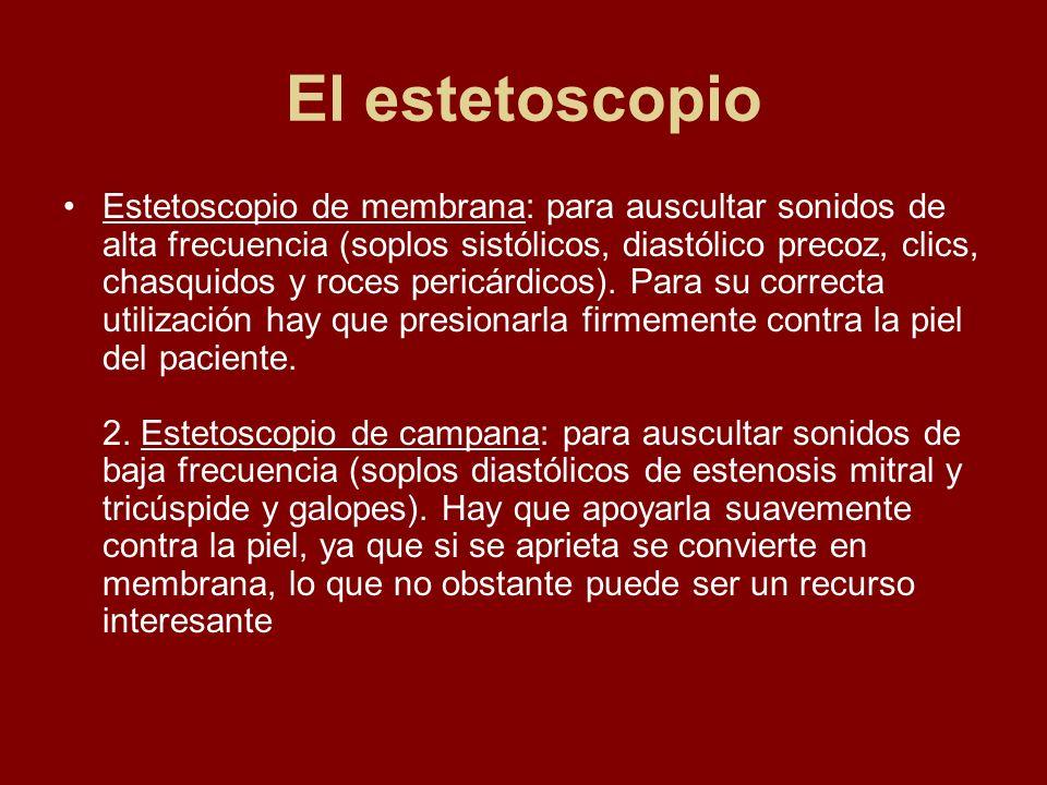 El estetoscopio Estetoscopio de membrana: para auscultar sonidos de alta frecuencia (soplos sistólicos, diastólico precoz, clics, chasquidos y roces p