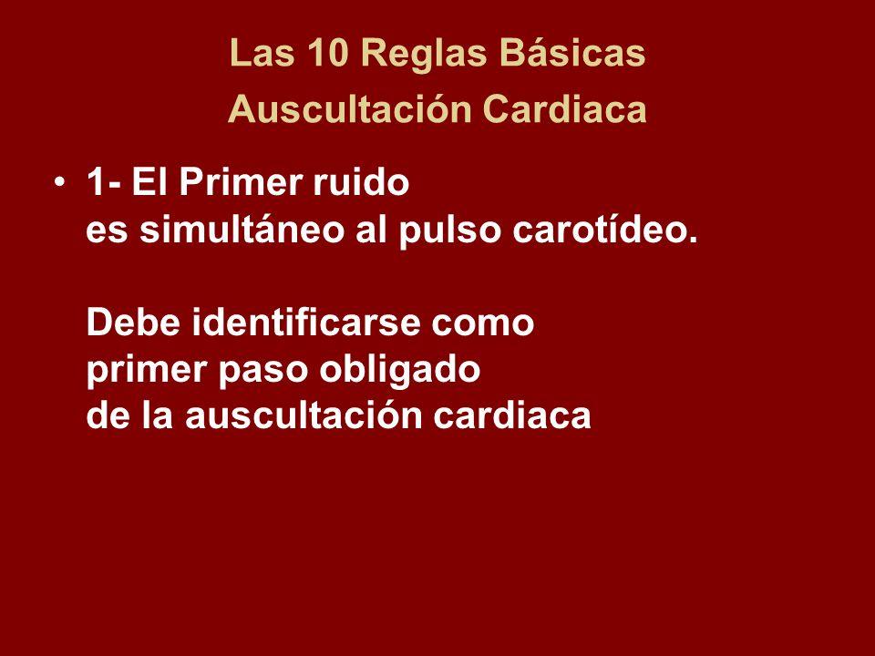 Las 10 Reglas Básicas Auscultación Cardiaca 1- El Primer ruido es simultáneo al pulso carotídeo. Debe identificarse como primer paso obligado de la au
