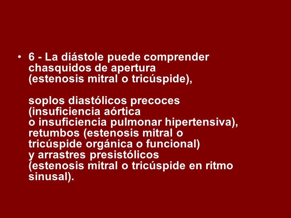 6 - La diástole puede comprender chasquidos de apertura (estenosis mitral o tricúspide), soplos diastólicos precoces (insuficiencia aórtica o insufici