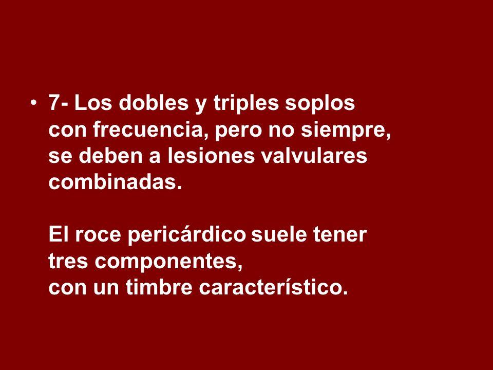 7- Los dobles y triples soplos con frecuencia, pero no siempre, se deben a lesiones valvulares combinadas. El roce pericárdico suele tener tres compon