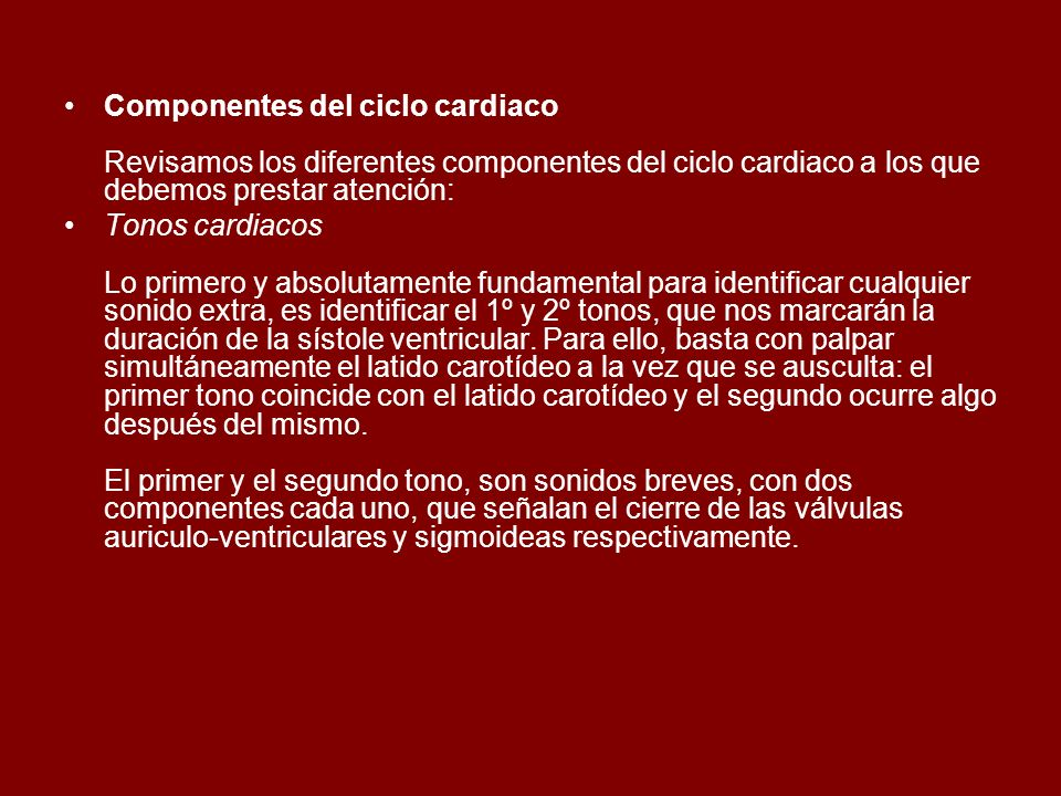 Componentes del ciclo cardiaco Revisamos los diferentes componentes del ciclo cardiaco a los que debemos prestar atención: Tonos cardiacos Lo primero
