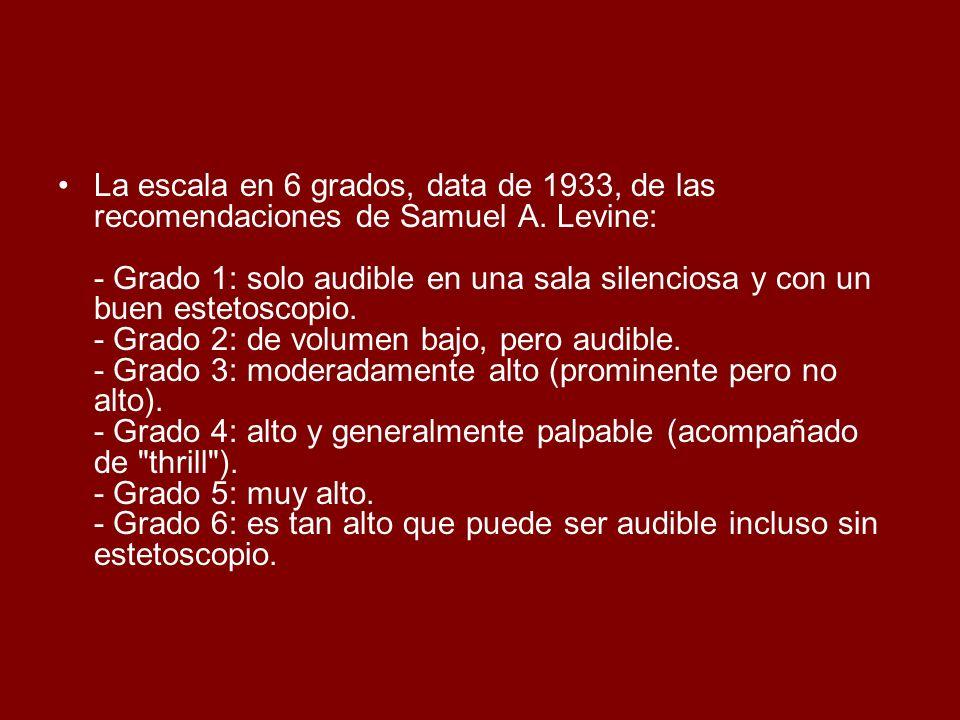 La escala en 6 grados, data de 1933, de las recomendaciones de Samuel A. Levine: - Grado 1: solo audible en una sala silenciosa y con un buen estetosc