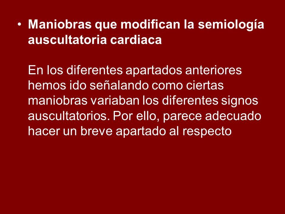 Maniobras que modifican la semiología auscultatoria cardiaca En los diferentes apartados anteriores hemos ido señalando como ciertas maniobras variaba