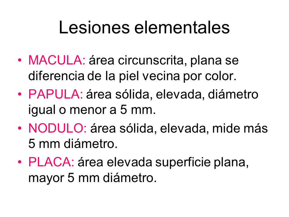 Lesiones elementales MACULA: área circunscrita, plana se diferencia de la piel vecina por color. PAPULA: área sólida, elevada, diámetro igual o menor