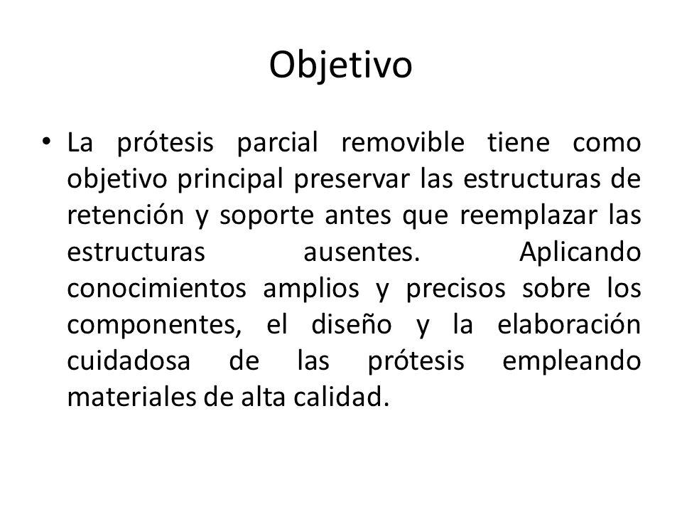 Objetivo La prótesis parcial removible tiene como objetivo principal preservar las estructuras de retención y soporte antes que reemplazar las estruct