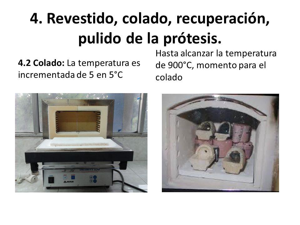 4. Revestido, colado, recuperación, pulido de la prótesis. 4.2 Colado: La temperatura es incrementada de 5 en 5°C Hasta alcanzar la temperatura de 900