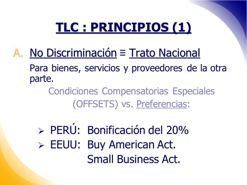 TLC : PRINCIPIOS (1) A.No Discriminación Trato Nacional Para bienes, servicios y proveedores de la otra parte.