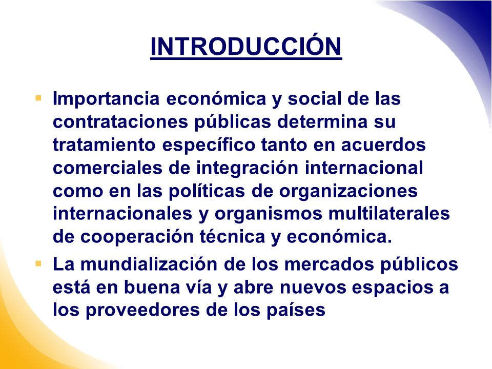 INTRODUCCIÓN Importancia económica y social de las contrataciones públicas determina su tratamiento específico tanto en acuerdos comerciales de integración internacional como en las políticas de organizaciones internacionales y organismos multilaterales de cooperación técnica y económica.