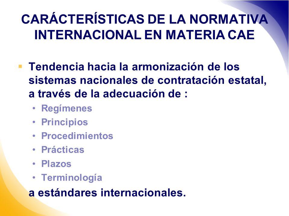 CARÁCTERÍSTICAS DE LA NORMATIVA INTERNACIONAL EN MATERIA CAE Tendencia hacia la armonización de los sistemas nacionales de contratación estatal, a través de la adecuación de : Regímenes Principios Procedimientos Prácticas Plazos Terminología a estándares internacionales.