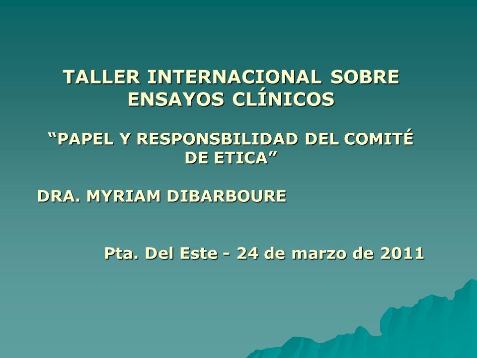 TALLER INTERNACIONAL SOBRE ENSAYOS CLÍNICOS PAPEL Y RESPONSBILIDAD DEL COMITÉ DE ETICA DRA. MYRIAM DIBARBOURE Pta. Del Este - 24 de marzo de 2011