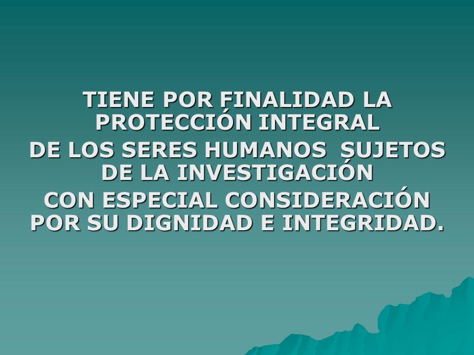 TIENE POR FINALIDAD LA PROTECCIÓN INTEGRAL DE LOS SERES HUMANOS SUJETOS DE LA INVESTIGACIÓN CON ESPECIAL CONSIDERACIÓN POR SU DIGNIDAD E INTEGRIDAD.