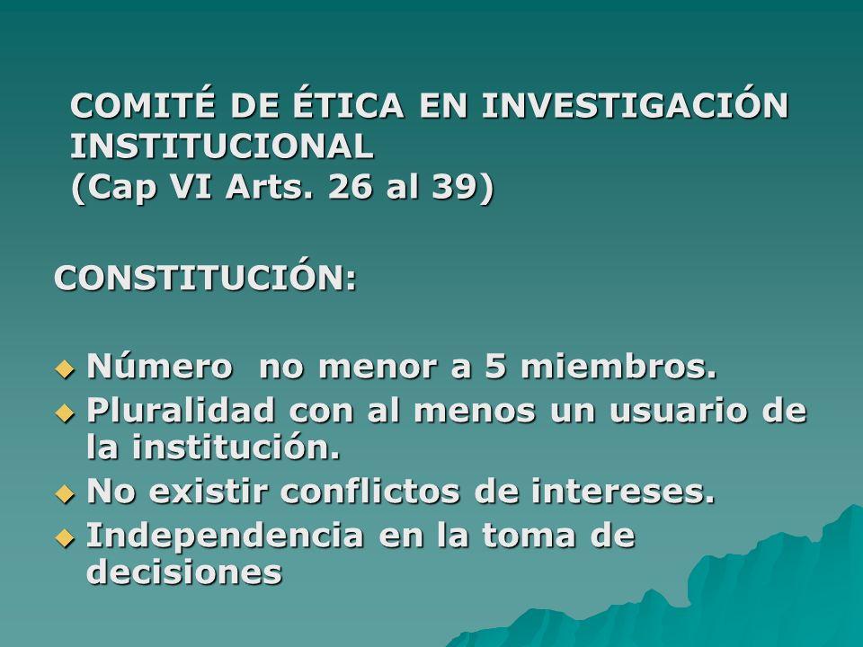 COMITÉ DE ÉTICA EN INVESTIGACIÓN INSTITUCIONAL (Cap VI Arts. 26 al 39) CONSTITUCIÓN: Número no menor a 5 miembros. Número no menor a 5 miembros. Plura