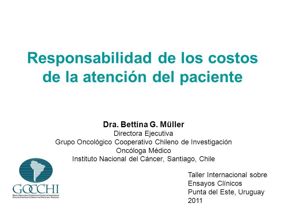 Responsabilidad de los costos de la atención del paciente Dra. Bettina G. Müller Directora Ejecutiva Grupo Oncológico Cooperativo Chileno de Investiga