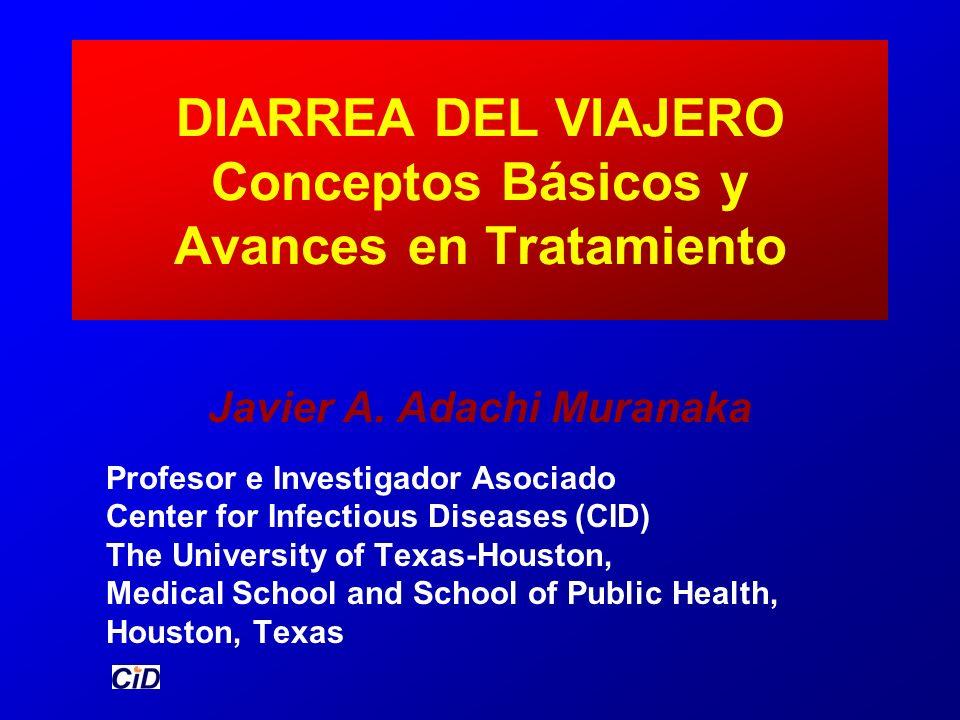 DIARREA DEL VIAJERO Conceptos Básicos y Avances en Tratamiento Javier A. Adachi Muranaka Profesor e Investigador Asociado Center for Infectious Diseas