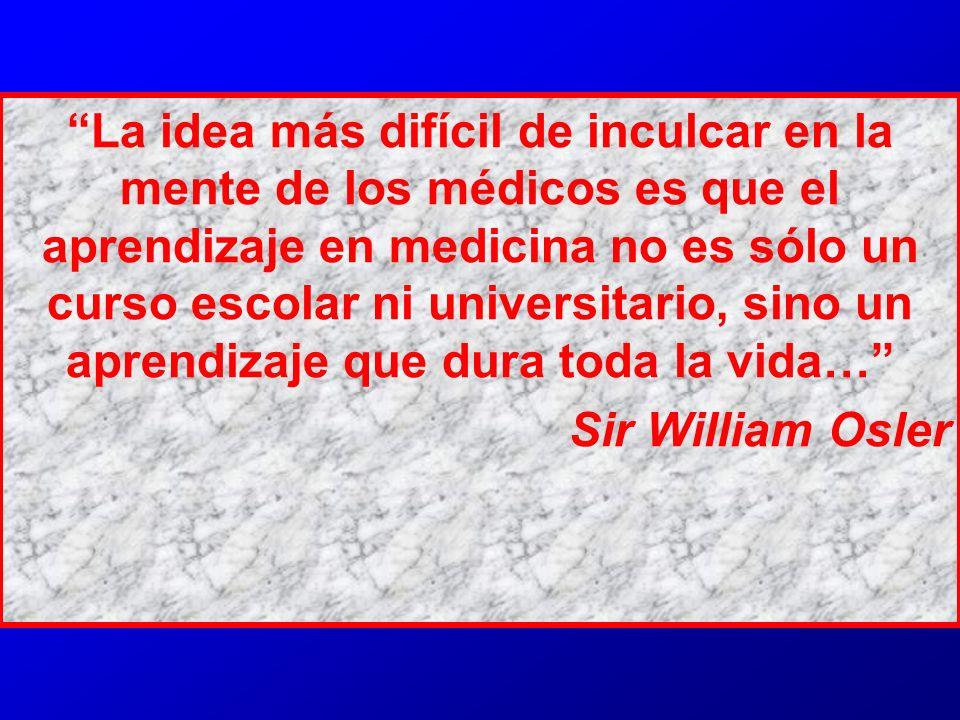 La idea más difícil de inculcar en la mente de los médicos es que el aprendizaje en medicina no es sólo un curso escolar ni universitario, sino un apr