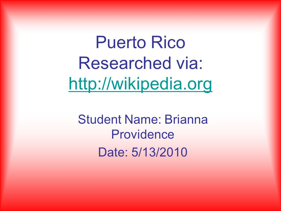 Puerto Rico Researched via: http://wikipedia.org http://wikipedia.org Student Name: Brianna Providence Date: 5/13/2010