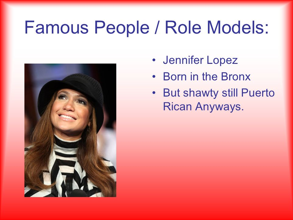Famous People / Role Models: Jennifer Lopez Born in the Bronx But shawty still Puerto Rican Anyways.