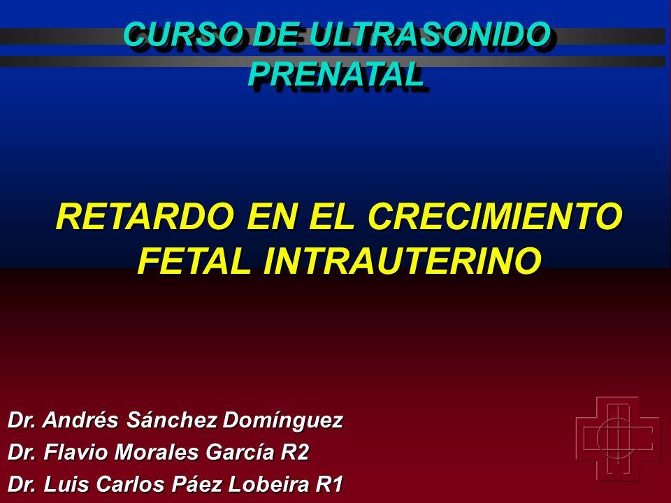 RETARDO EN EL CRECIMIENTO FETAL INTRAUTERINO Dr. Andrés Sánchez Domínguez Dr. Flavio Morales García R2 Dr. Luis Carlos Páez Lobeira R1 CURSO DE ULTRAS