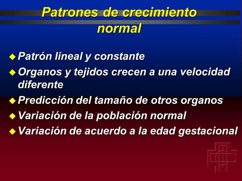 Patrones de crecimiento normal u Patrón lineal y constante u Organos y tejidos crecen a una velocidad diferente u Predicción del tamaño de otros organ