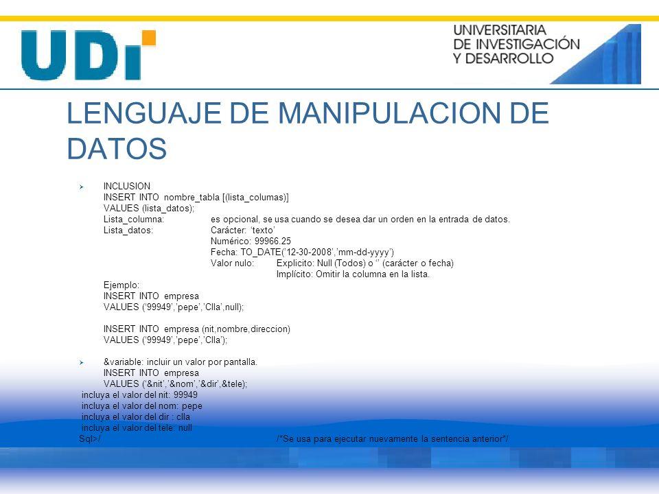 LENGUAJE DE MANIPULACION DE DATOS INCLUSION INSERT INTO nombre_tabla [(lista_columas)] VALUES (lista_datos); Lista_columna: es opcional, se usa cuando