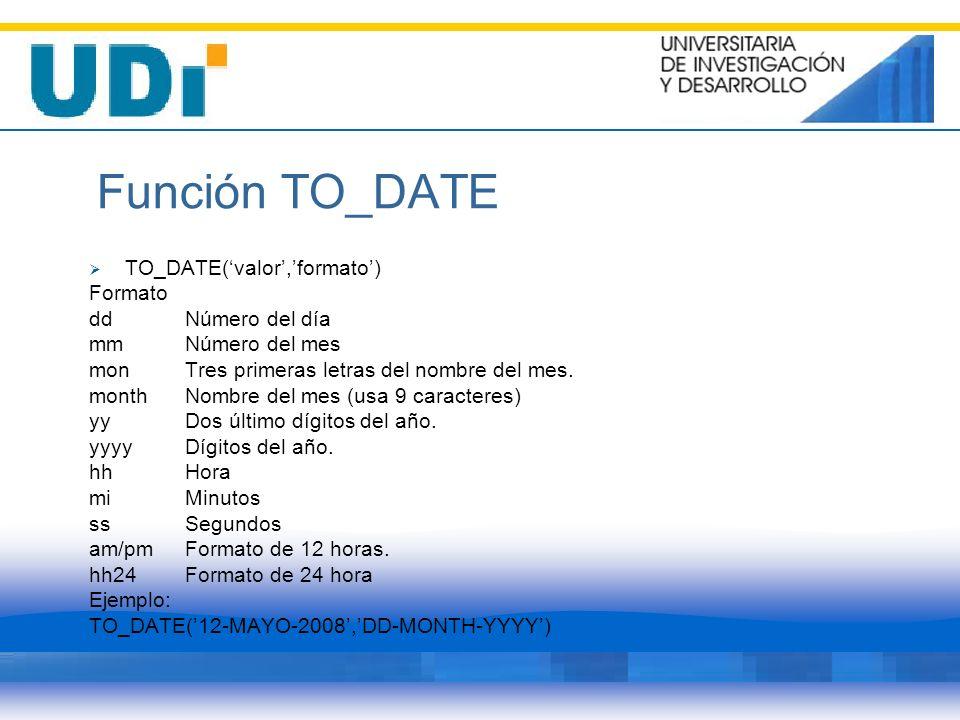 Función TO_DATE TO_DATE(valor,formato) Formato ddNúmero del día mmNúmero del mes monTres primeras letras del nombre del mes. monthNombre del mes (usa