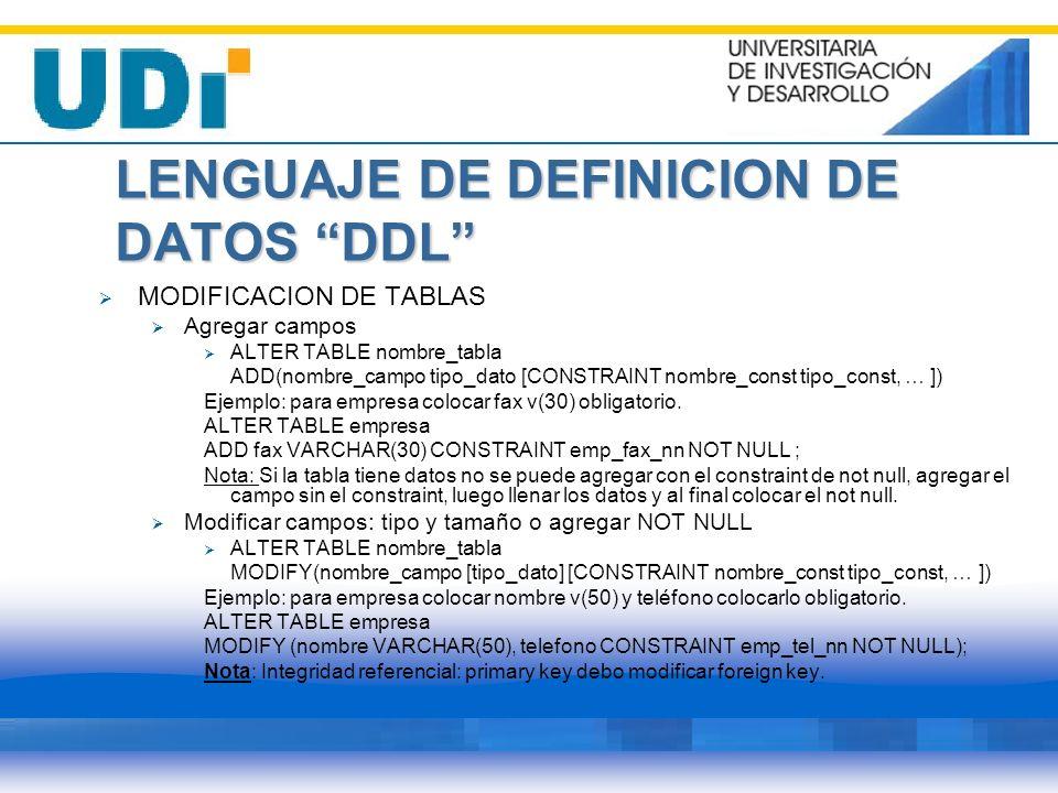 LENGUAJE DE DEFINICION DE DATOS DDL MODIFICACION DE TABLAS Agregar campos ALTER TABLE nombre_tabla ADD(nombre_campo tipo_dato [CONSTRAINT nombre_const