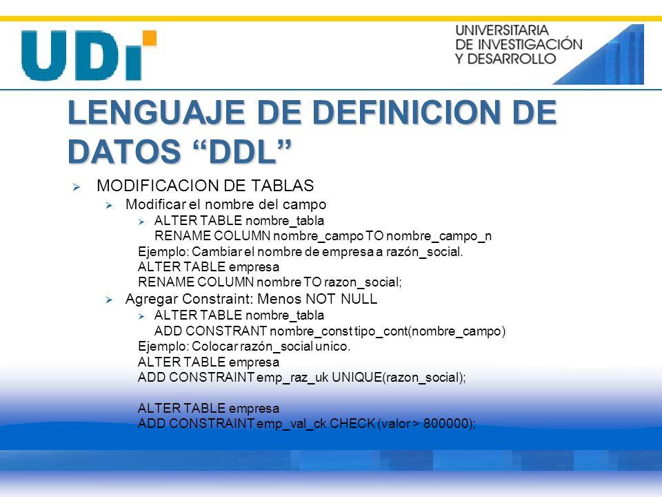 LENGUAJE DE DEFINICION DE DATOS DDL MODIFICACION DE TABLAS Modificar el nombre del campo ALTER TABLE nombre_tabla RENAME COLUMN nombre_campo TO nombre