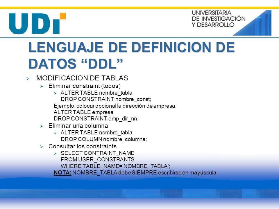 LENGUAJE DE DEFINICION DE DATOS DDL MODIFICACION DE TABLAS Eliminar constraint (todos) ALTER TABLE nombre_tabla DROP CONSTRAINT nombre_const; Ejemplo: