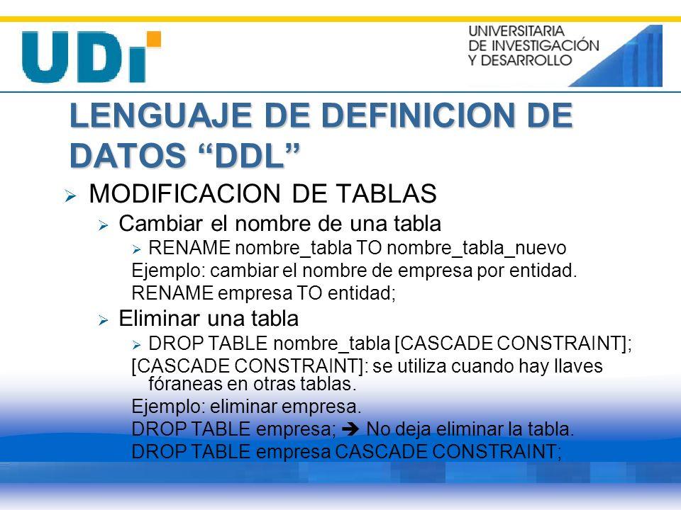LENGUAJE DE DEFINICION DE DATOS DDL MODIFICACION DE TABLAS Cambiar el nombre de una tabla RENAME nombre_tabla TO nombre_tabla_nuevo Ejemplo: cambiar e