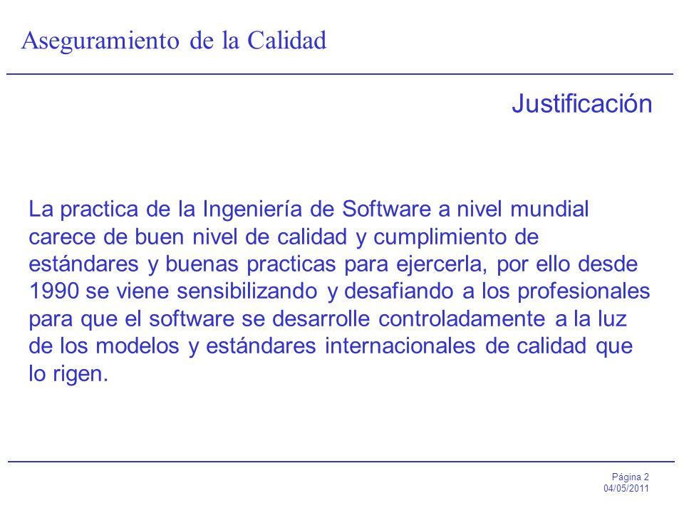 Página 2 04/05/2011 Aseguramiento de la Calidad Justificación La practica de la Ingeniería de Software a nivel mundial carece de buen nivel de calidad