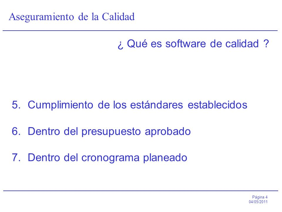 Página 4 04/05/2011 Aseguramiento de la Calidad ¿ Qué es software de calidad ? 5.Cumplimiento de los estándares establecidos 6.Dentro del presupuesto