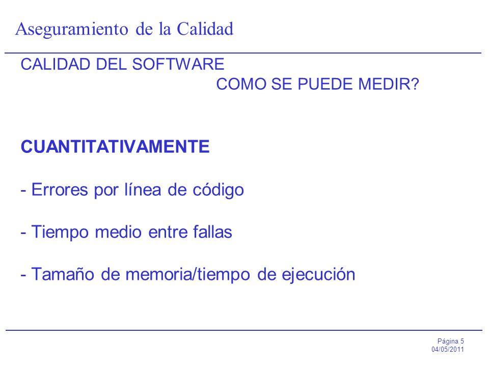 Página 5 04/05/2011 Aseguramiento de la Calidad CALIDAD DEL SOFTWARE COMO SE PUEDE MEDIR? CUANTITATIVAMENTE - Errores por línea de código - Tiempo med