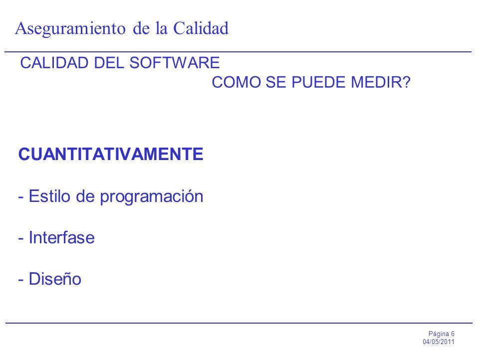 Página 6 04/05/2011 Aseguramiento de la Calidad CALIDAD DEL SOFTWARE COMO SE PUEDE MEDIR? CUANTITATIVAMENTE - Estilo de programación - Interfase - Dis