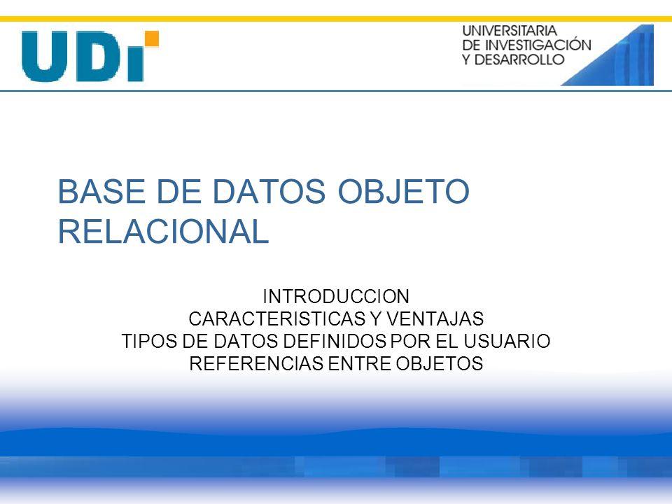 BASE DE DATOS OBJETO RELACIONAL INTRODUCCION CARACTERISTICAS Y VENTAJAS TIPOS DE DATOS DEFINIDOS POR EL USUARIO REFERENCIAS ENTRE OBJETOS
