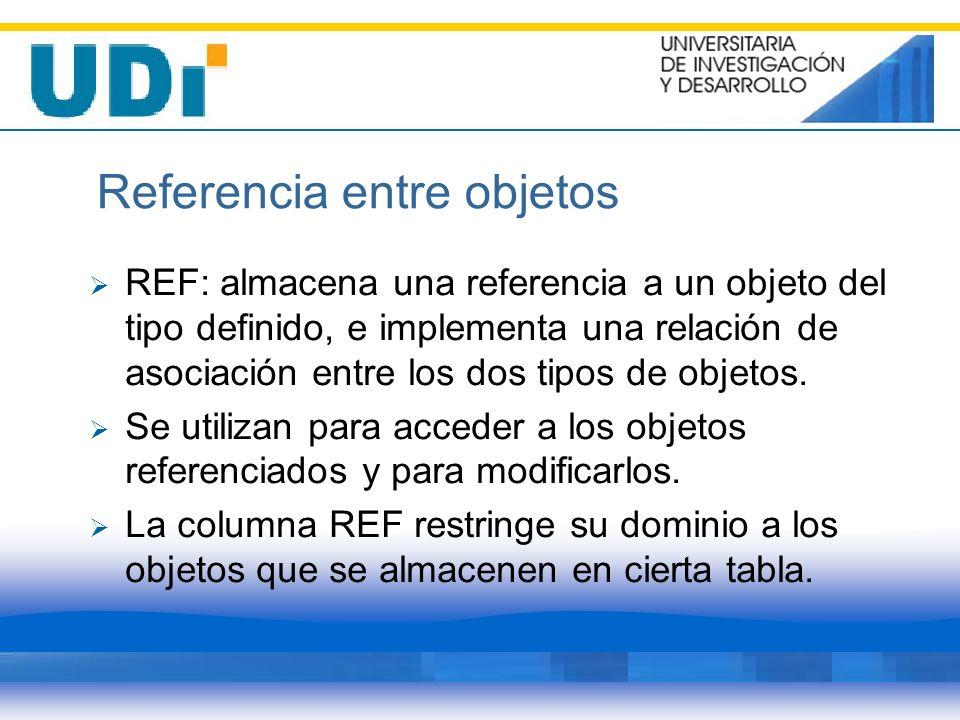 Referencia entre objetos REF: almacena una referencia a un objeto del tipo definido, e implementa una relación de asociación entre los dos tipos de ob